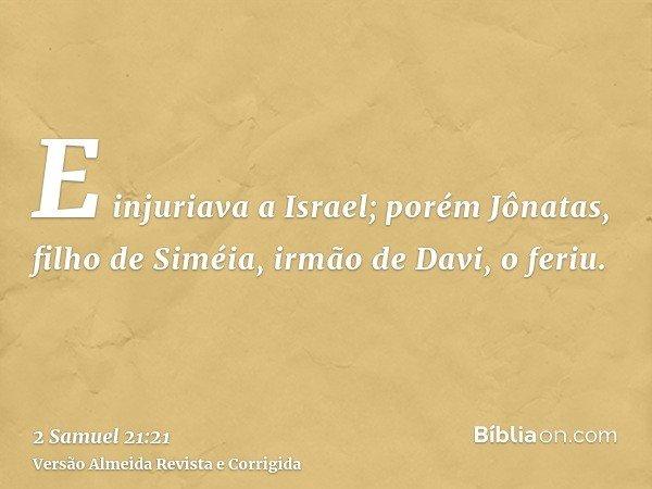 E injuriava a Israel; porém Jônatas, filho de Siméia, irmão de Davi, o feriu.