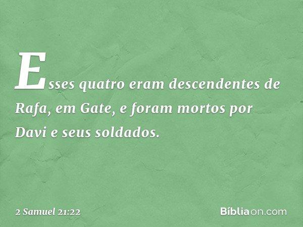 Esses quatro eram descendentes de Rafa, em Gate, e foram mortos por Davi e seus soldados. -- 2 Samuel 21:22