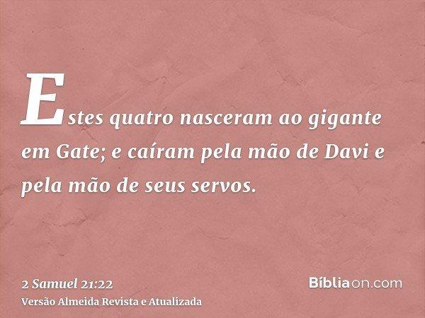 Estes quatro nasceram ao gigante em Gate; e caíram pela mão de Davi e pela mão de seus servos.