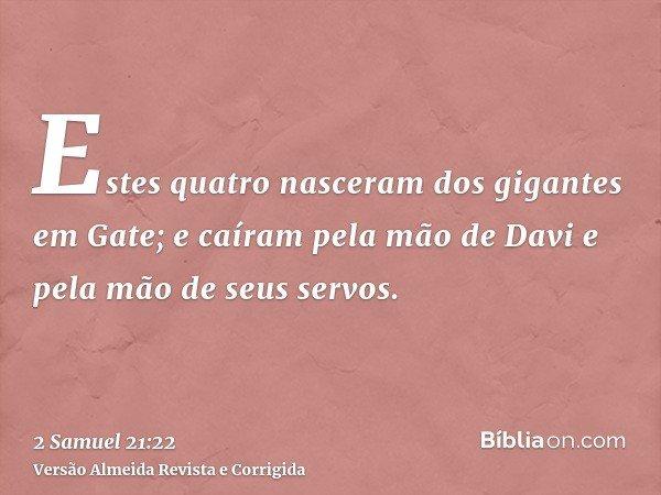 Estes quatro nasceram dos gigantes em Gate; e caíram pela mão de Davi e pela mão de seus servos.