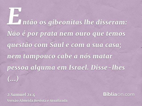 Então os gibeonitas lhe disseram: Não é por prata nem ouro que temos questão com Saul e com a sua casa; nem tampouco cabe a nós matar pessoa alguma em Israel. D