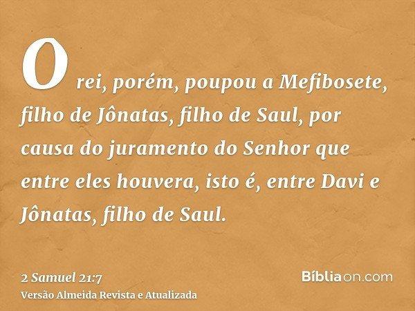 O rei, porém, poupou a Mefibosete, filho de Jônatas, filho de Saul, por causa do juramento do Senhor que entre eles houvera, isto é, entre Davi e Jônatas, filho
