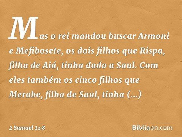 Mas o rei mandou buscar Armoni e Mefibosete, os dois filhos que Rispa, filha de Aiá, tinha dado a Saul. Com eles também os cinco filhos que Merabe, filha de Sau