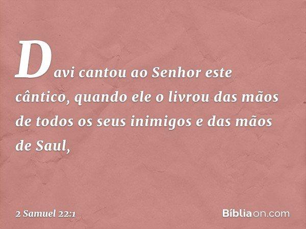 Davi cantou ao Senhor este cântico, quando ele o livrou das mãos de todos os seus inimigos e das mãos de Saul, -- 2 Samuel 22:1