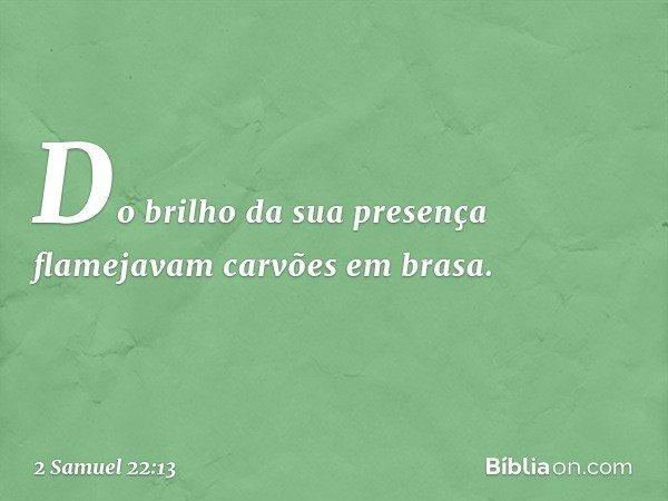 Do brilho da sua presença flamejavam carvões em brasa. -- 2 Samuel 22:13