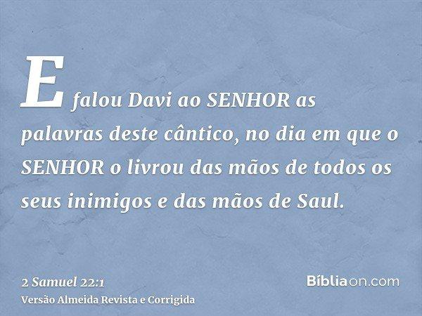 E falou Davi ao SENHOR as palavras deste cântico, no dia em que o SENHOR o livrou das mãos de todos os seus inimigos e das mãos de Saul.