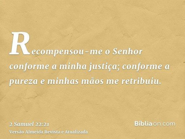 Recompensou-me o Senhor conforme a minha justiça; conforme a pureza e minhas mãos me retribuiu.