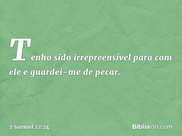 Tenho sido irrepreensível para com ele e guardei-me de pecar. -- 2 Samuel 22:24