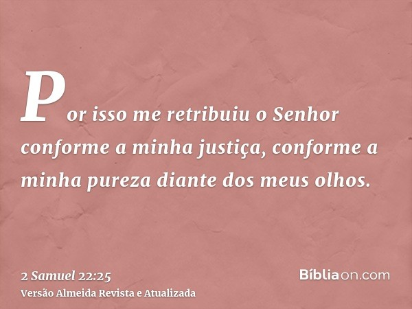 Por isso me retribuiu o Senhor conforme a minha justiça, conforme a minha pureza diante dos meus olhos.