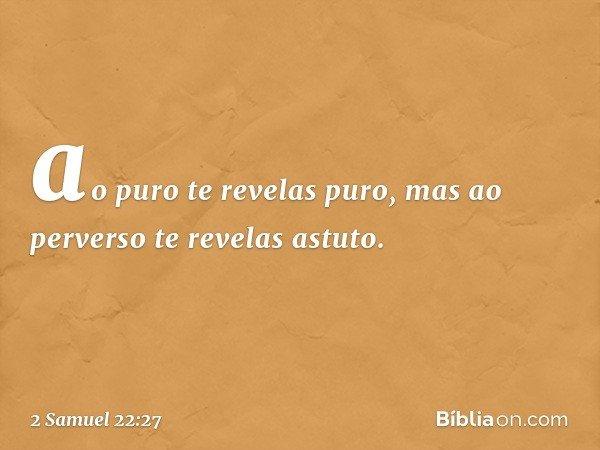 ao puro te revelas puro, mas ao perverso te revelas astuto. -- 2 Samuel 22:27