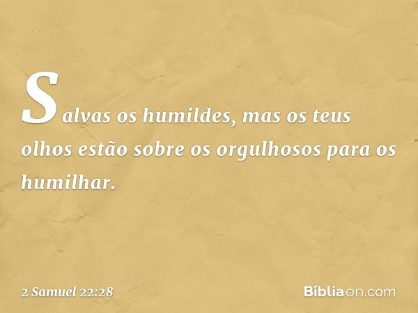 Salvas os humildes, mas os teus olhos estão sobre os orgulhosos para os humilhar. -- 2 Samuel 22:28