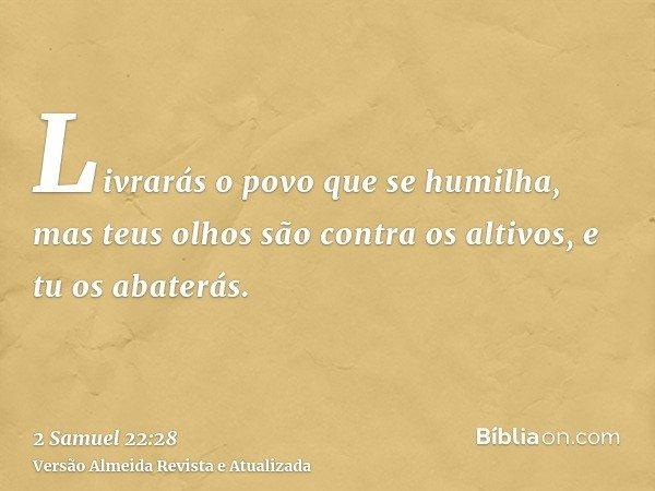 Livrarás o povo que se humilha, mas teus olhos são contra os altivos, e tu os abaterás.
