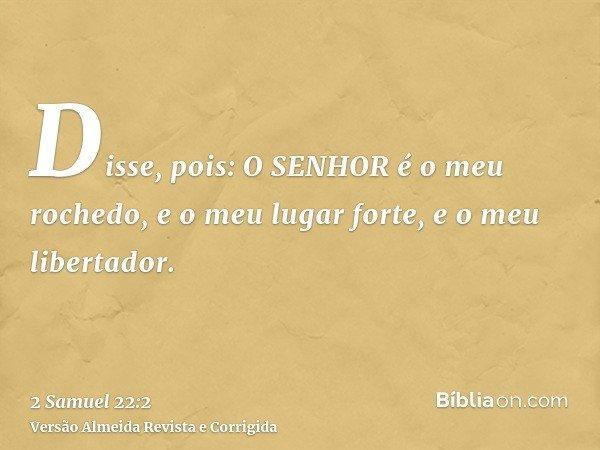 Disse, pois: O SENHOR é o meu rochedo, e o meu lugar forte, e o meu libertador.