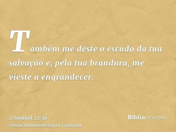 Também me deste o escudo da tua salvação e, pela tua brandura, me vieste a engrandecer.