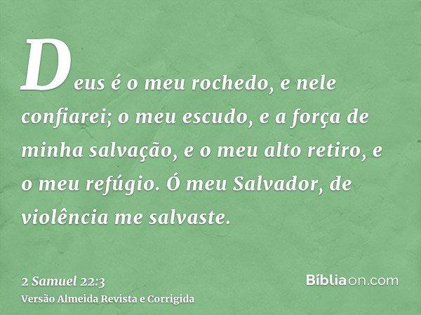 Deus é o meu rochedo, e nele confiarei; o meu escudo, e a força de minha salvação, e o meu alto retiro, e o meu refúgio. Ó meu Salvador, de violência me salvast