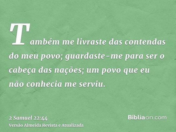 Também me livraste das contendas do meu povo; guardaste-me para ser o cabeça das nações; um povo que eu não conhecia me serviu.
