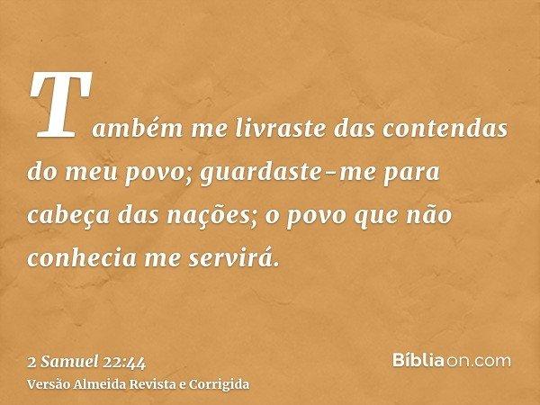Também me livraste das contendas do meu povo; guardaste-me para cabeça das nações; o povo que não conhecia me servirá.
