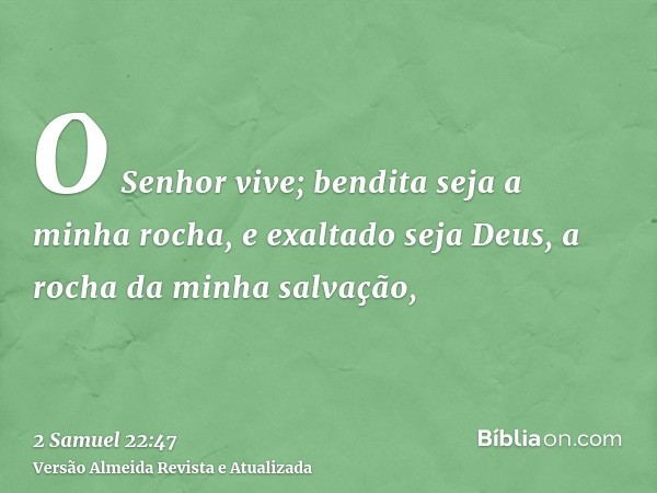 O Senhor vive; bendita seja a minha rocha, e exaltado seja Deus, a rocha da minha salvação,