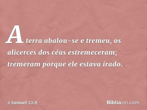 """""""A terra abalou-se e tremeu, os alicerces dos céus estremeceram; tremeram porque ele estava irado. -- 2 Samuel 22:8"""