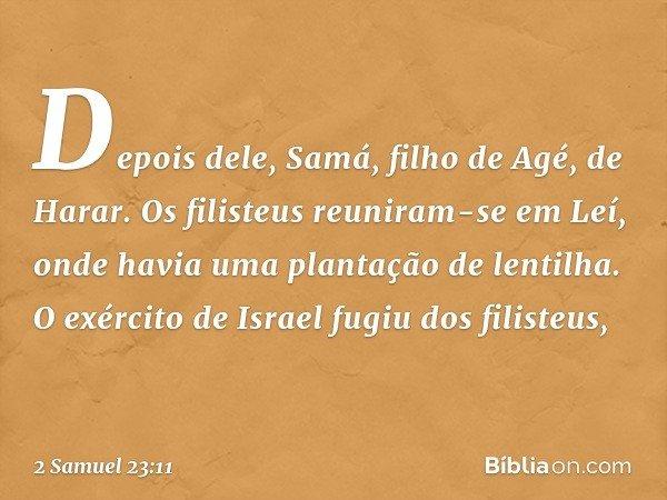 Depois dele, Samá, filho de Agé, de Harar. Os filisteus reuniram-se em Leí, onde havia uma plantação de lentilha. O exército de Israel fugiu dos filisteus, -- 2