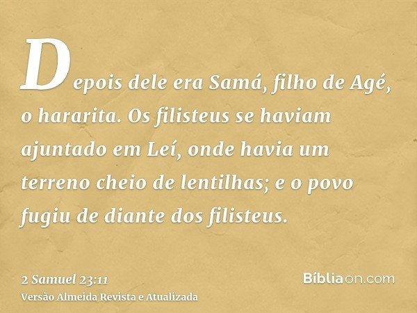 Depois dele era Samá, filho de Agé, o hararita. Os filisteus se haviam ajuntado em Leí, onde havia um terreno cheio de lentilhas; e o povo fugiu de diante dos f