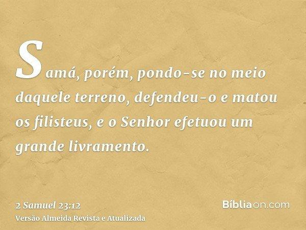 Samá, porém, pondo-se no meio daquele terreno, defendeu-o e matou os filisteus, e o Senhor efetuou um grande livramento.