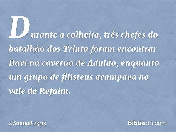 Durante a colheita, três chefes do batalhão dos Trinta foram encontrar Davi na caverna de Adulão, enquanto um grupo de filisteus acampava no vale de Refaim. -