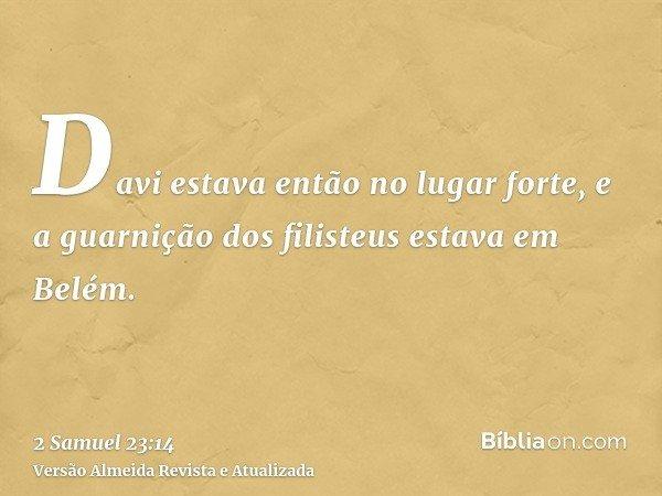 Davi estava então no lugar forte, e a guarnição dos filisteus estava em Belém.