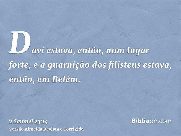Davi estava, então, num lugar forte, e a guarnição dos filisteus estava, então, em Belém.