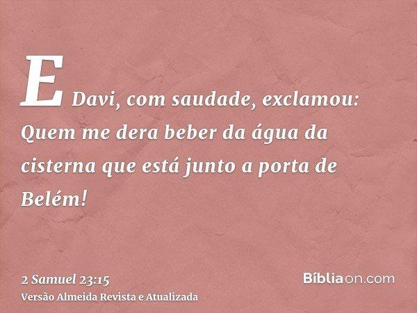 E Davi, com saudade, exclamou: Quem me dera beber da água da cisterna que está junto a porta de Belém!