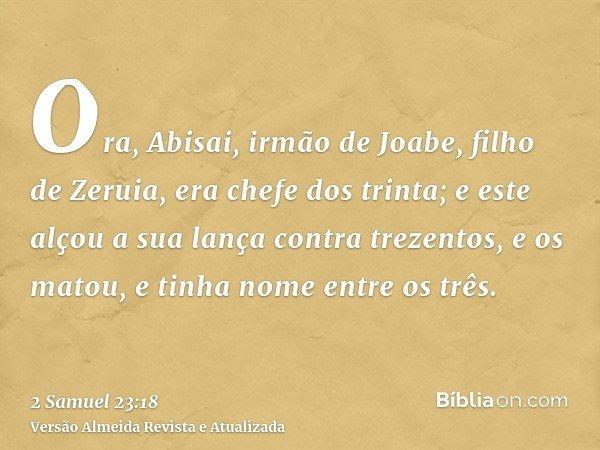 Ora, Abisai, irmão de Joabe, filho de Zeruia, era chefe dos trinta; e este alçou a sua lança contra trezentos, e os matou, e tinha nome entre os três.