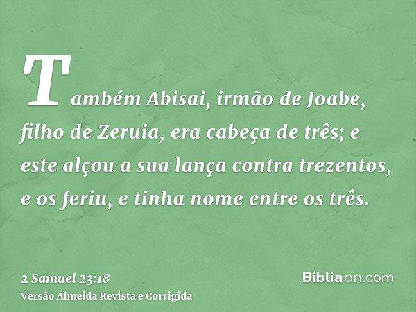 Também Abisai, irmão de Joabe, filho de Zeruia, era cabeça de três; e este alçou a sua lança contra trezentos, e os feriu, e tinha nome entre os três.