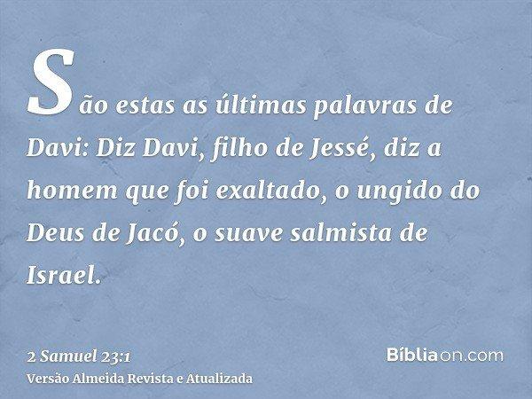São estas as últimas palavras de Davi: Diz Davi, filho de Jessé, diz a homem que foi exaltado, o ungido do Deus de Jacó, o suave salmista de Israel.