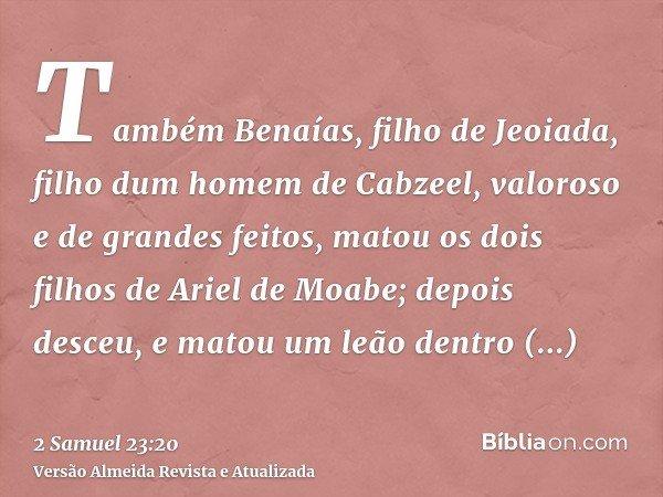 Também Benaías, filho de Jeoiada, filho dum homem de Cabzeel, valoroso e de grandes feitos, matou os dois filhos de Ariel de Moabe; depois desceu, e matou um le
