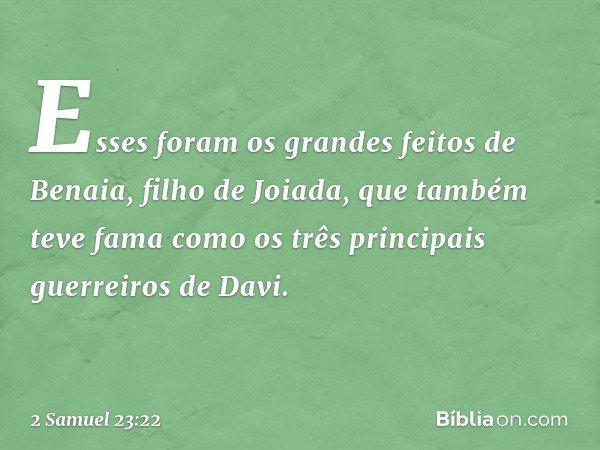 Esses foram os grandes feitos de Benaia, filho de Joiada, que também teve fama como os três principais guerreiros de Davi. -- 2 Samuel 23:22