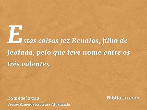 Estas coisas fez Benaías, filho de Jeoiada, pelo que teve nome entre os três valentes.