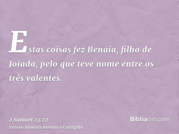 Estas coisas fez Benaia, filho de Joiada, pelo que teve nome entre os três valentes.