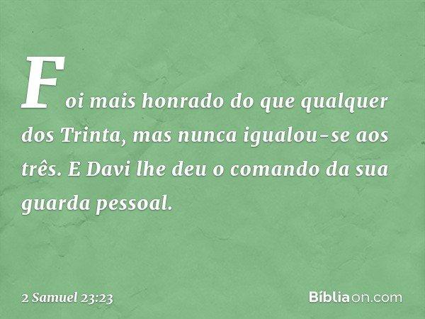 Foi mais honrado do que qualquer dos Trinta, mas nunca igualou-se aos três. E Davi lhe deu o comando da sua guarda pessoal. -- 2 Samuel 23:23