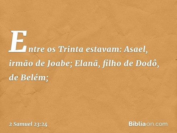 Entre os Trinta estavam: Asael, irmão de Joabe; Elanã, filho de Dodô, de Belém; -- 2 Samuel 23:24