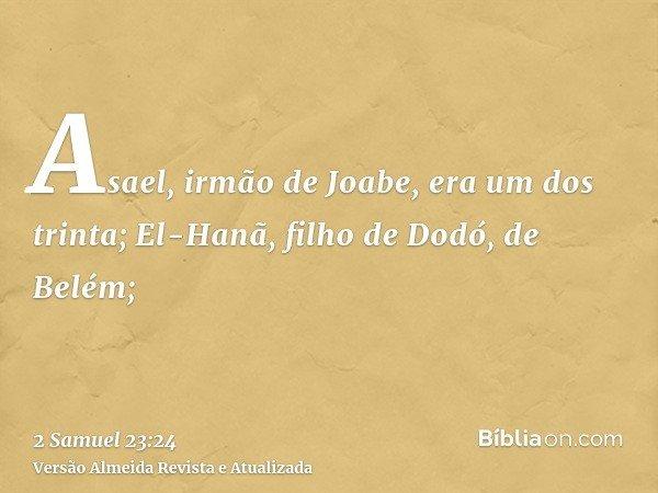 Asael, irmão de Joabe, era um dos trinta; El-Hanã, filho de Dodó, de Belém;