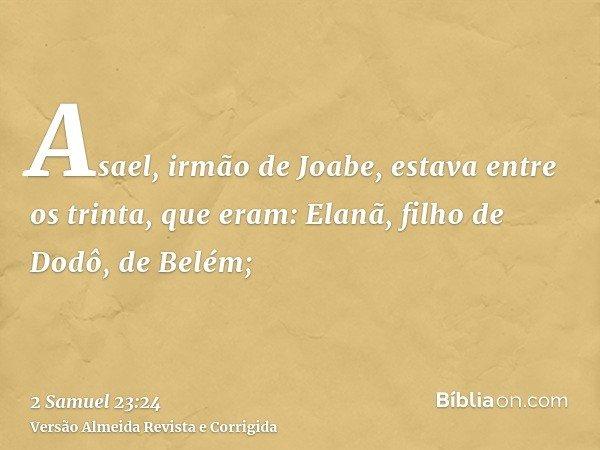 Asael, irmão de Joabe, estava entre os trinta, que eram: Elanã, filho de Dodô, de Belém;