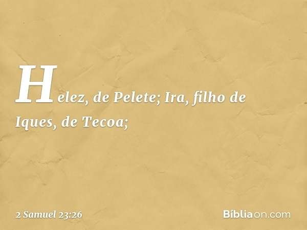 Helez, de Pelete; Ira, filho de Iques, de Tecoa; -- 2 Samuel 23:26