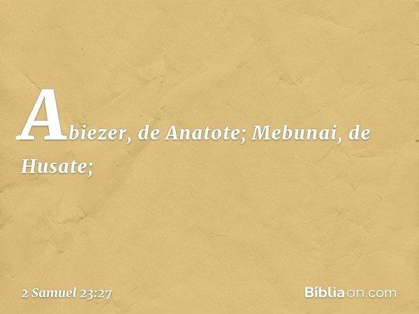 Abiezer, de Anatote; Mebunai, de Husate; -- 2 Samuel 23:27