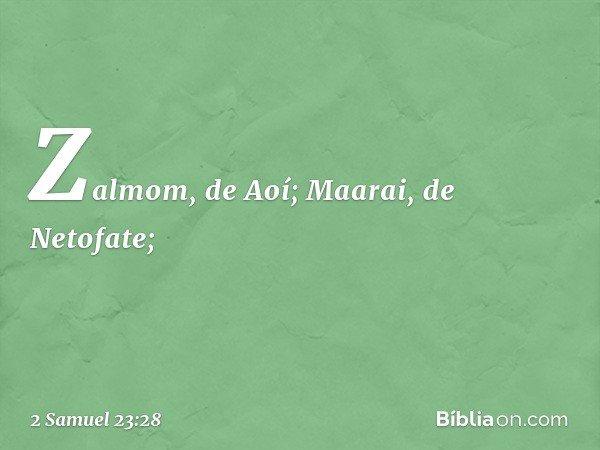 Zalmom, de Aoí; Maarai, de Netofate; -- 2 Samuel 23:28