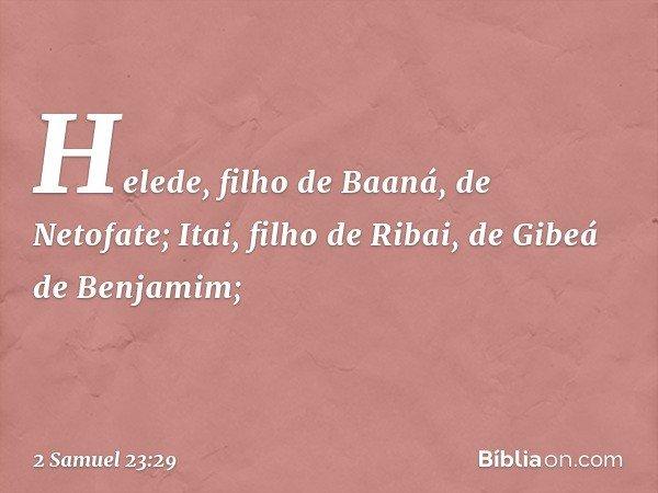 Helede, filho de Baaná, de Netofate; Itai, filho de Ribai, de Gibeá de Benjamim; -- 2 Samuel 23:29