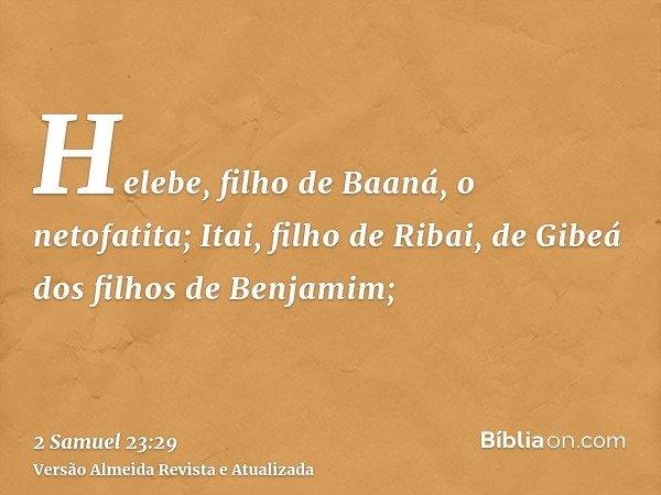 Helebe, filho de Baaná, o netofatita; Itai, filho de Ribai, de Gibeá dos filhos de Benjamim;