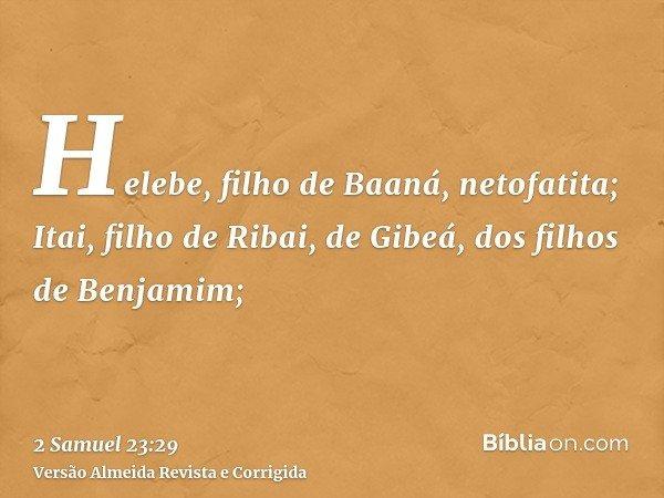 Helebe, filho de Baaná, netofatita; Itai, filho de Ribai, de Gibeá, dos filhos de Benjamim;