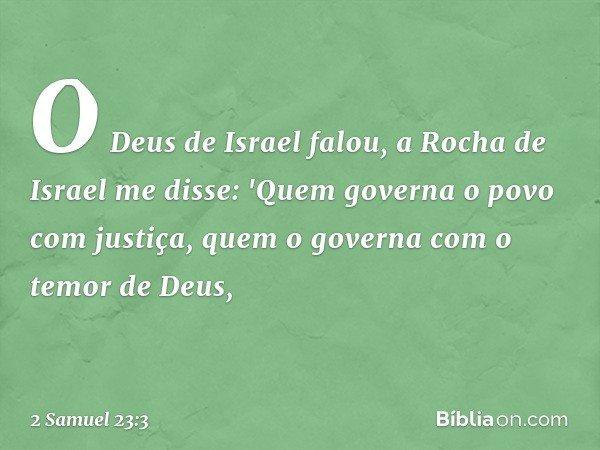 O Deus de Israel falou, a Rocha de Israel me disse: 'Quem governa o povo com justiça, quem o governa com o temor de Deus, -- 2 Samuel 23:3