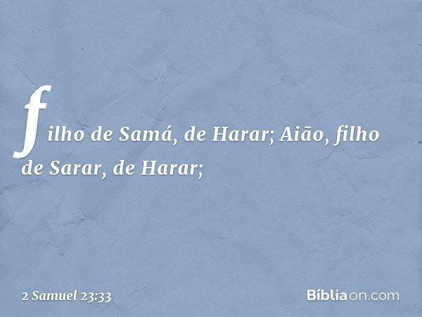 filho de Samá, de Harar; Aião, filho de Sarar, de Harar; -- 2 Samuel 23:33