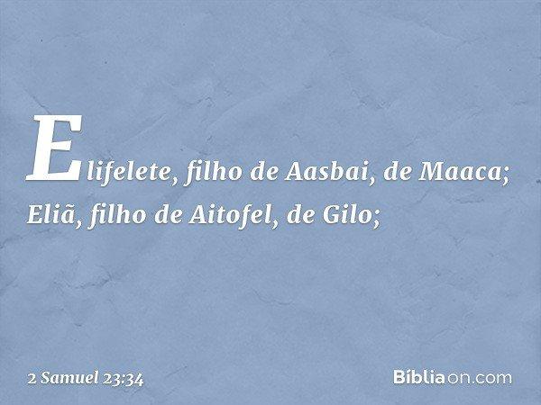 Elifelete, filho de Aasbai, de Maaca; Eliã, filho de Aitofel, de Gilo; -- 2 Samuel 23:34